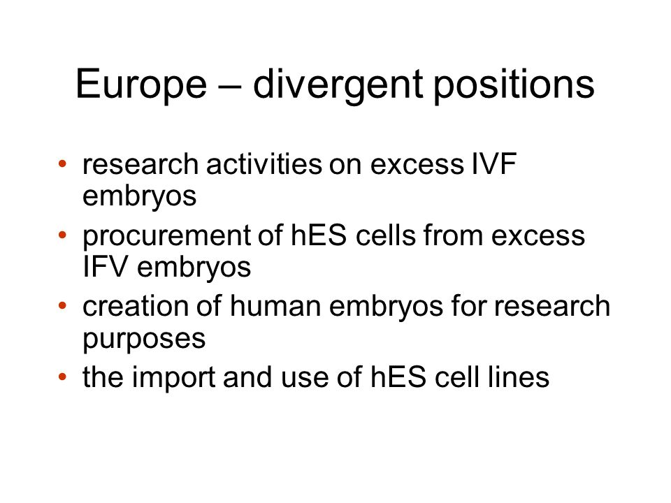 Europe – divergent positions research activities on excess IVF embryos procurement of hES cells from excess IFV embryos creation of human embryos for research purposes the import and use of hES cell lines