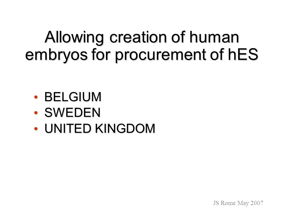 Allowing creation of human embryos for procurement of hES BELGIUM BELGIUM SWEDEN SWEDEN UNITED KINGDOM UNITED KINGDOM JS Rome May 2007
