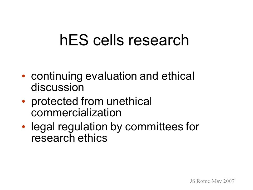 hES cells research continuing evaluation and ethical discussion protected from unethical commercialization legal regulation by committees for research ethics JS Rome May 2007
