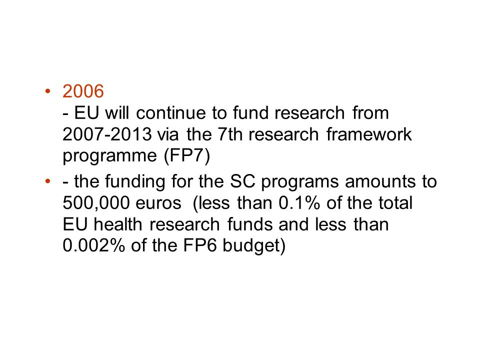 2006 - EU will continue to fund research from 2007-2013 via the 7th research framework programme (FP7) - the funding for the SC programs amounts to 500,000 euros (less than 0.1% of the total EU health research funds and less than 0.002% of the FP6 budget)