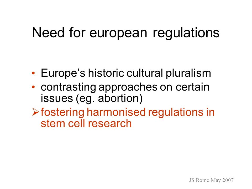 Need for european regulations Europes historic cultural pluralism contrasting approaches on certain issues (eg. abortion) fostering harmonised regulat