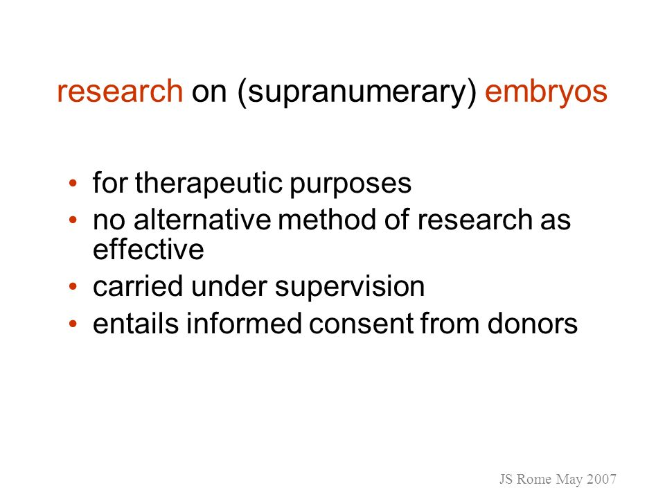 research on (supranumerary) embryos for therapeutic purposes no alternative method of research as effective carried under supervision entails informed consent from donors JS Rome May 2007
