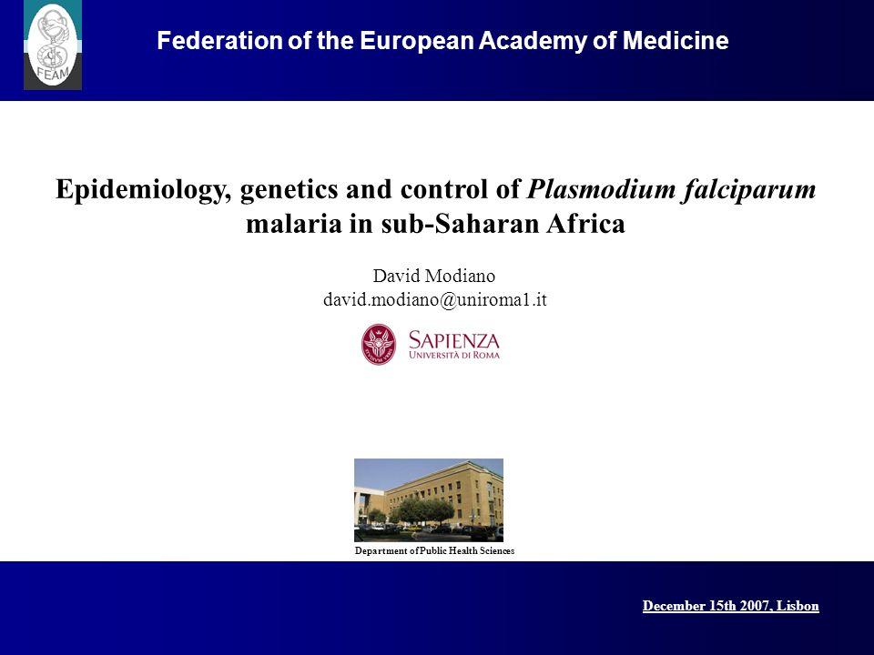 December 15th 2007, Lisbon Federation of the European Academy of Medicine Epidemiology, genetics and control of Plasmodium falciparum malaria in sub-Saharan Africa David Modiano david.modiano@uniroma1.it Department of Public Health Sciences