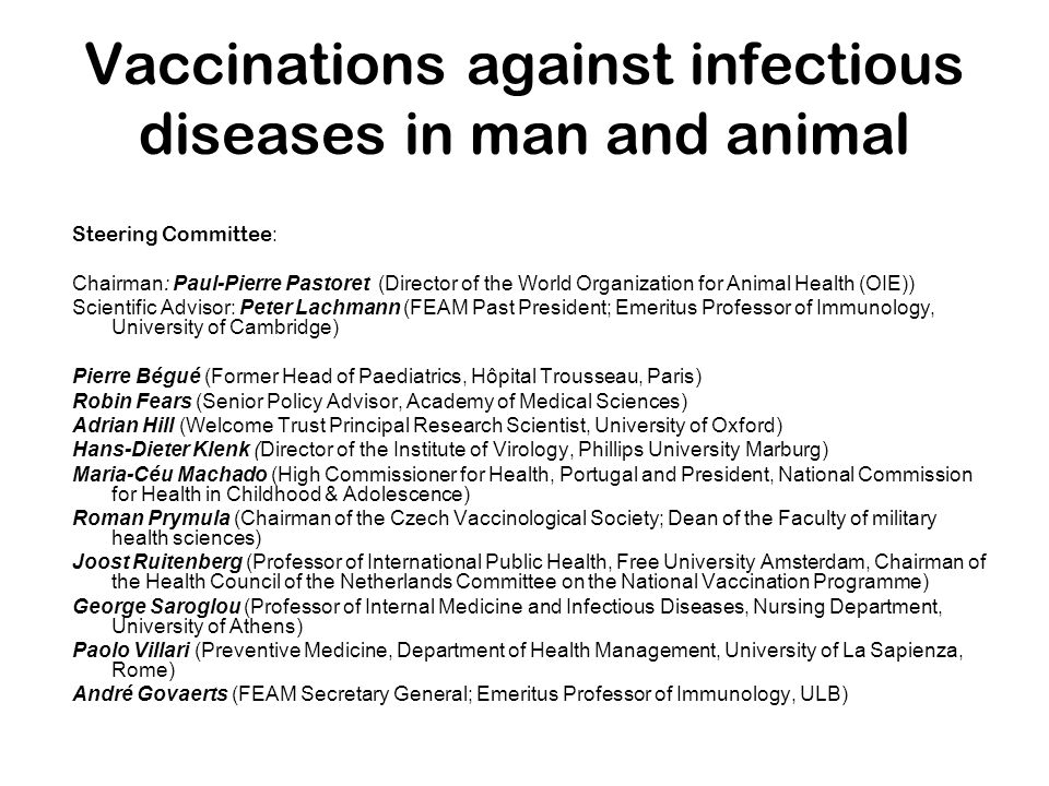 Vaccinations against infectious diseases in man and animal Three themes and corresponding study groups were identified at the Brussels Conference in November 2006: Strategies of vaccination – strength in diversity Co-chairs: Roman Prymula (Czech Republic), George Saroglou (Greece),Paolo Villari (Italy) Unmet public health and animal needs Co-chairs: Adrian Hill (United Kingdom) and Paul-Pierre Pastoret (Belgium) Public Engagement Co-chairs: Joost Ruitenberg (The Netherlands) and Maria-Céu Machado (Portugal)