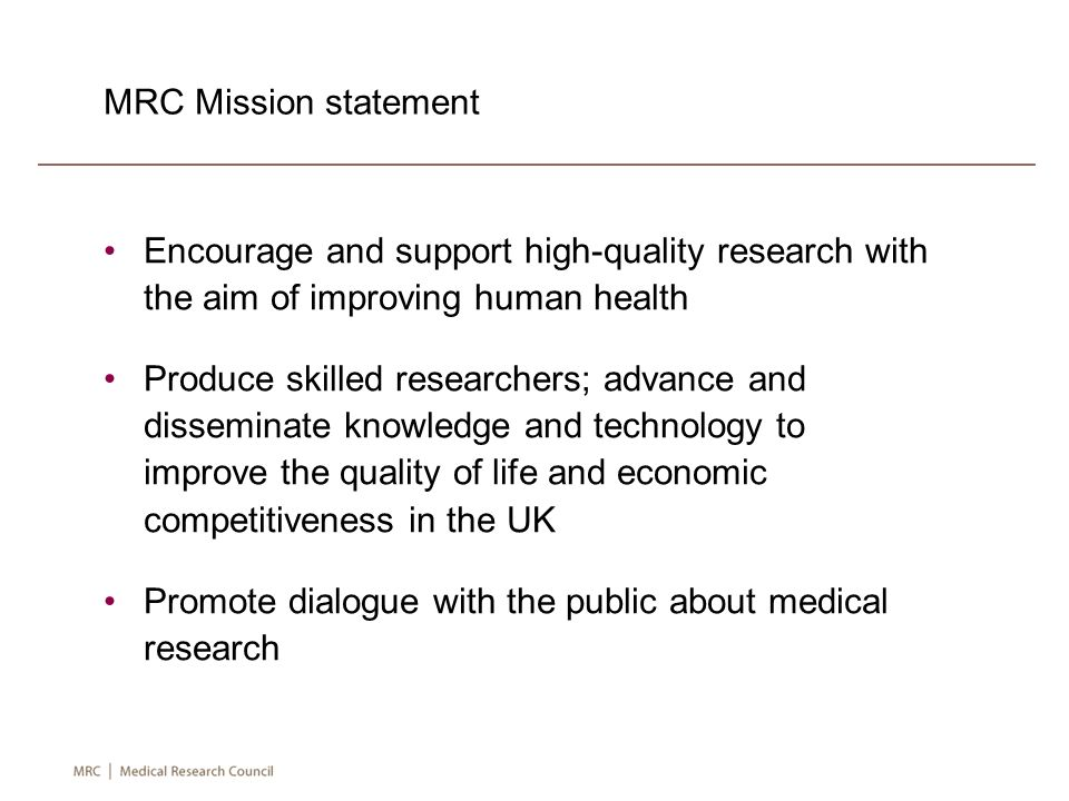 MRC Mission statement Encourage and support high-quality research with the aim of improving human health Produce skilled researchers; advance and disseminate knowledge and technology to improve the quality of life and economic competitiveness in the UK Promote dialogue with the public about medical research