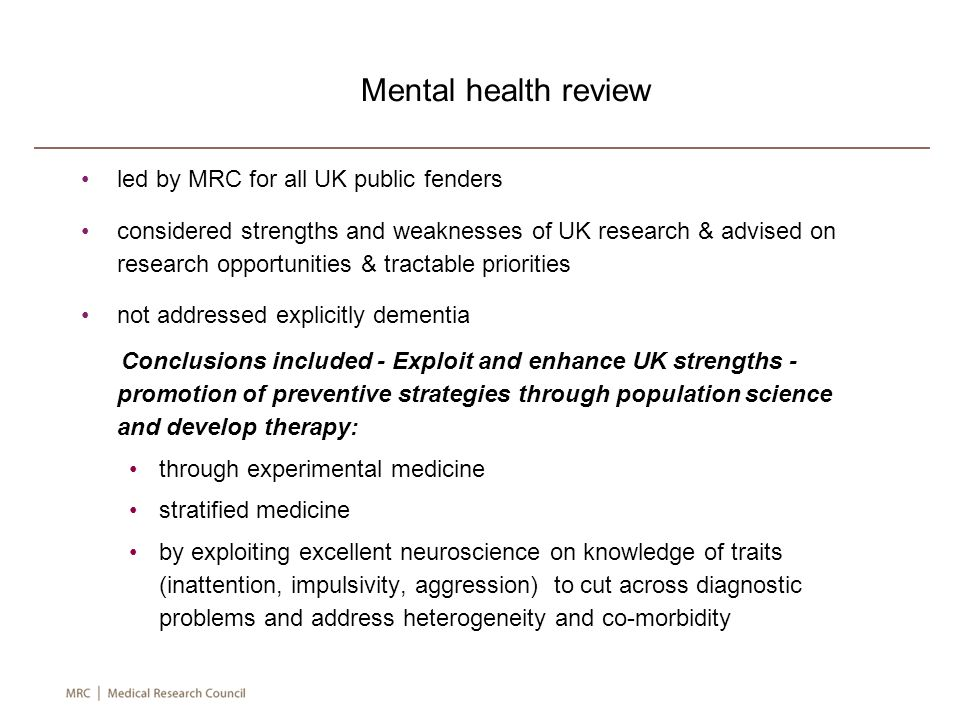 led by MRC for all UK public fenders considered strengths and weaknesses of UK research & advised on research opportunities & tractable priorities not addressed explicitly dementia Conclusions included - Exploit and enhance UK strengths - promotion of preventive strategies through population science and develop therapy: through experimental medicine stratified medicine by exploiting excellent neuroscience on knowledge of traits (inattention, impulsivity, aggression) to cut across diagnostic problems and address heterogeneity and co-morbidity Mental health review