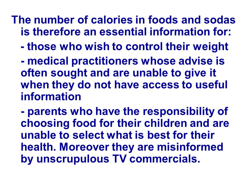 The number of calories in foods and sodas is therefore an essential information for: - those who wish to control their weight - medical practitioners whose advise is often sought and are unable to give it when they do not have access to useful information - parents who have the responsibility of choosing food for their children and are unable to select what is best for their health.