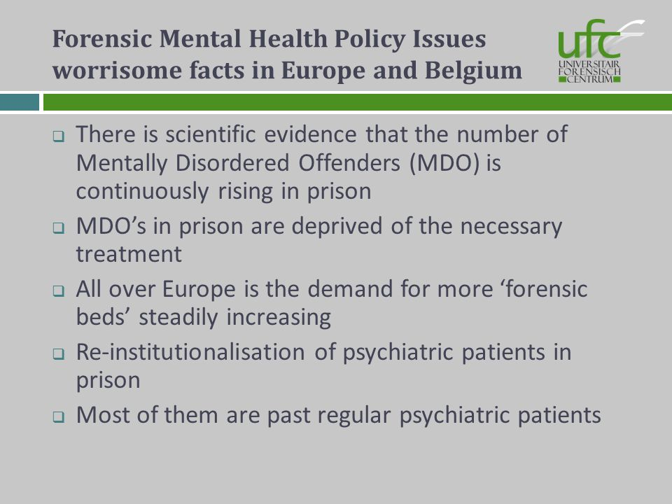 Forensic Mental Health Policy Issues worrisome facts in Europe and Belgium There is scientific evidence that the number of Mentally Disordered Offende
