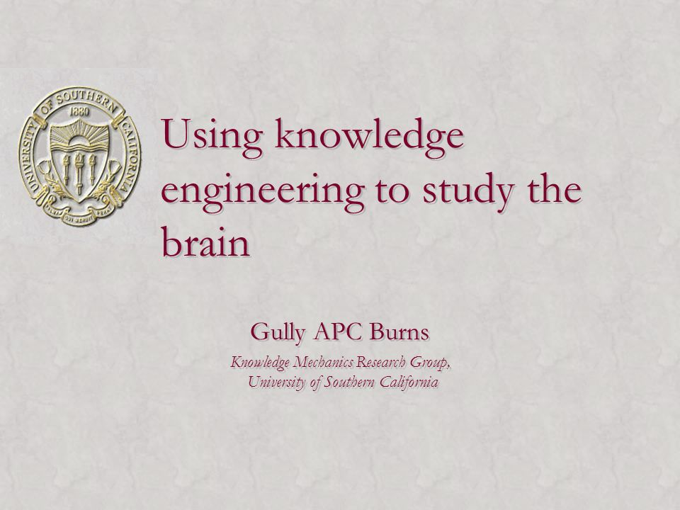 Using knowledge engineering to study the brain Gully APC Burns Knowledge Mechanics Research Group, University of Southern California Gully APC Burns Knowledge Mechanics Research Group, University of Southern California