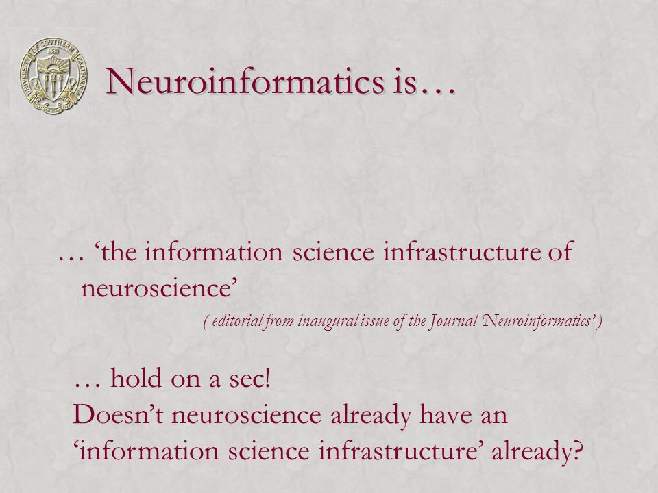 Neuroinformatics is… … the information science infrastructure of neuroscience ( editorial from inaugural issue of the Journal Neuroinformatics ) … hol