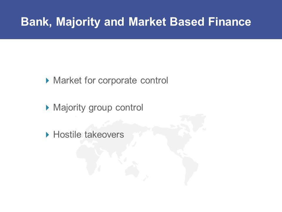 Bank, Majority and Market Based Finance Market for corporate control Majority group control Hostile takeovers