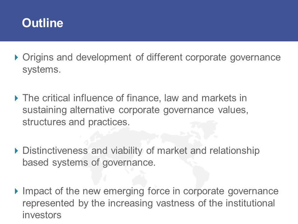 Outline Origins and development of different corporate governance systems. The critical influence of finance, law and markets in sustaining alternativ