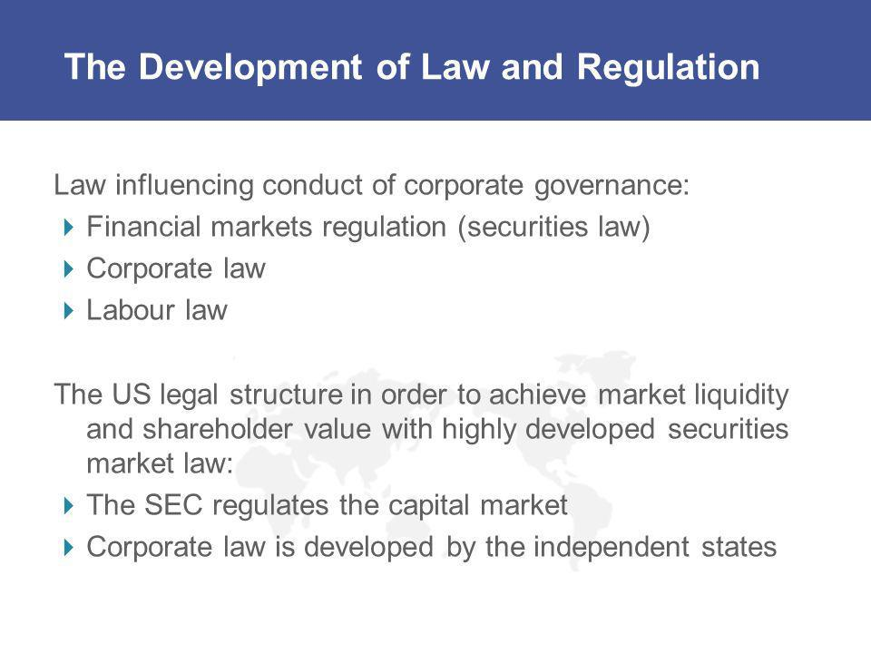 The Development of Law and Regulation Law influencing conduct of corporate governance: Financial markets regulation (securities law) Corporate law Lab