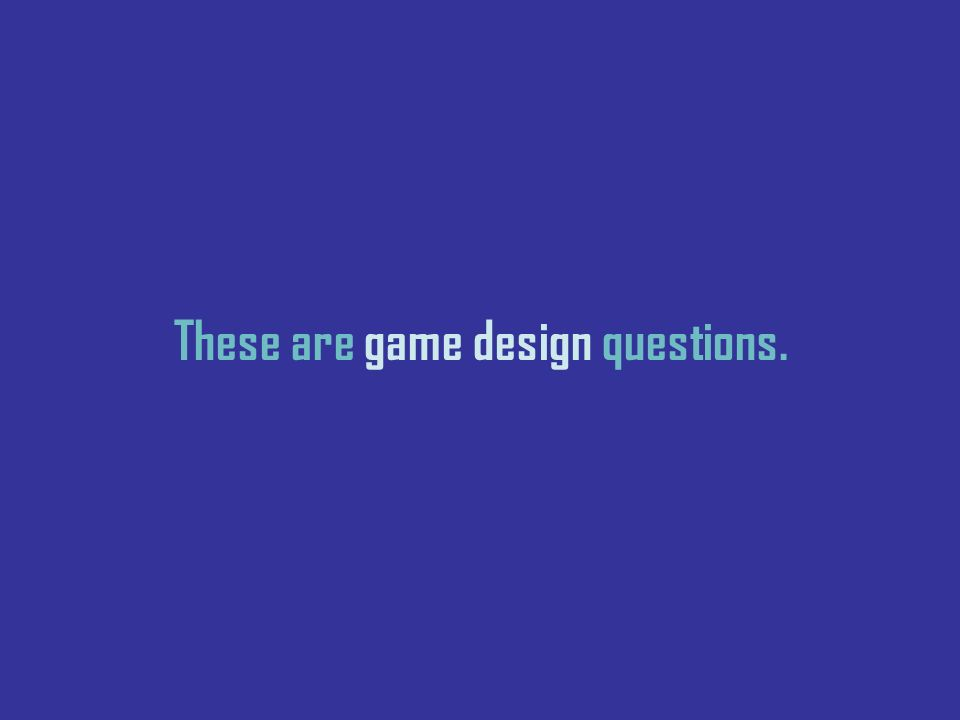 These are game design questions.