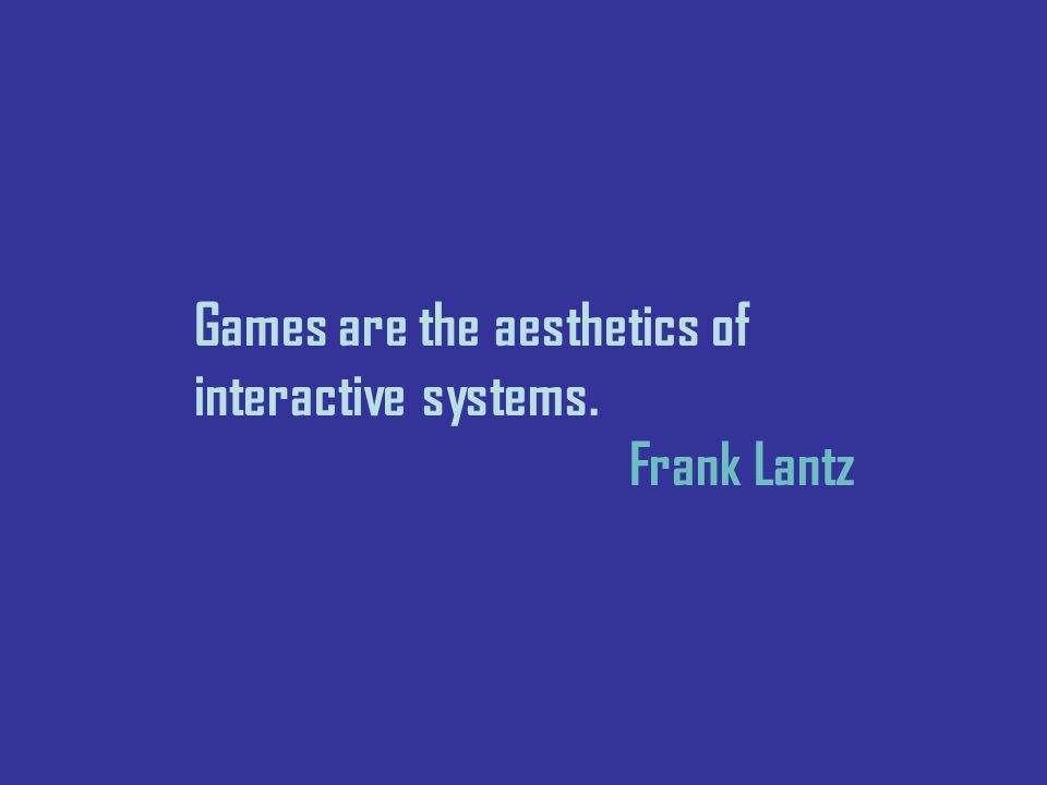 Games are the aesthetics of interactive systems. Frank Lantz