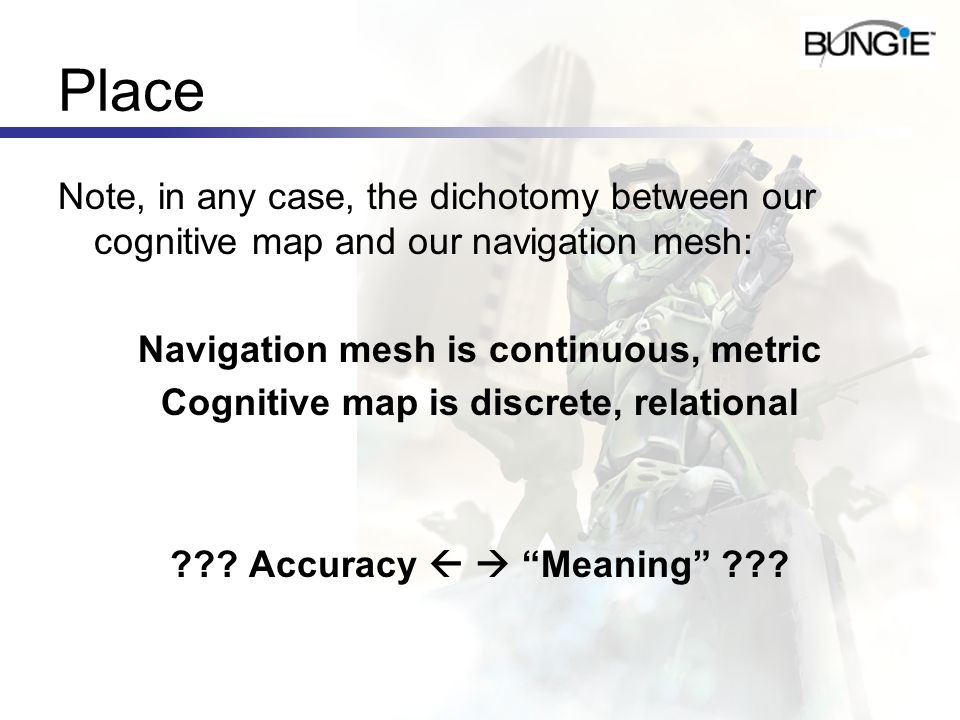 Place Note, in any case, the dichotomy between our cognitive map and our navigation mesh: Navigation mesh is continuous, metric Cognitive map is discr