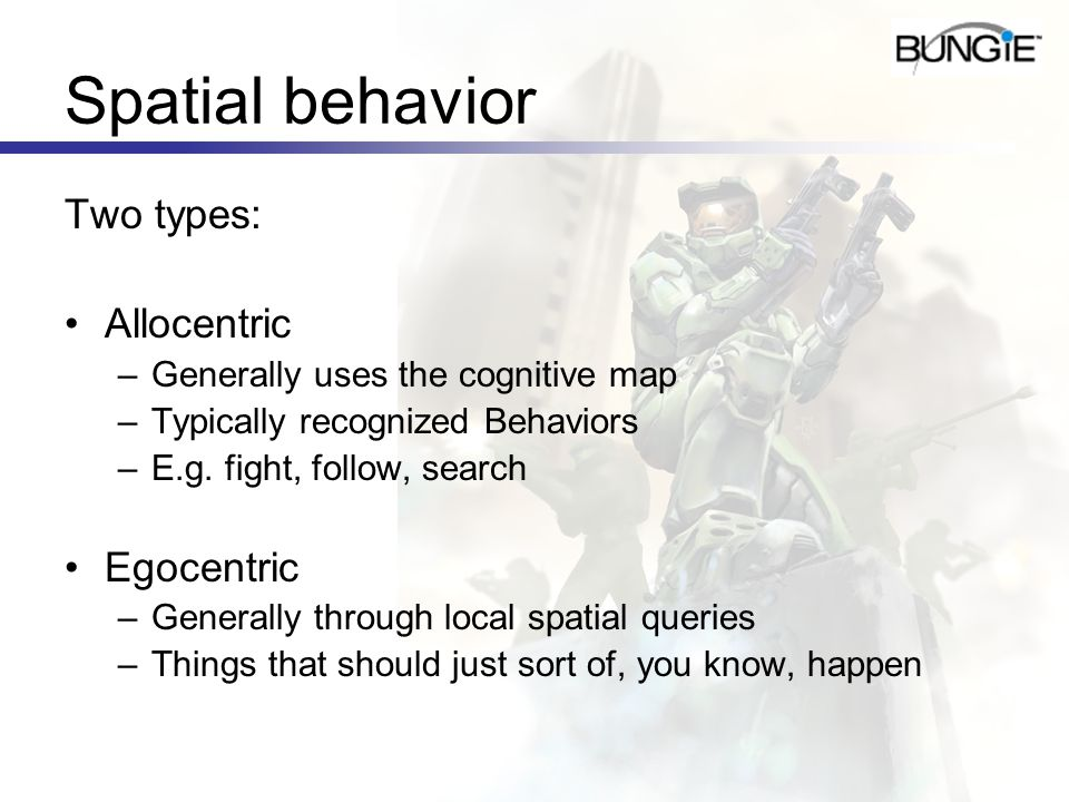 Spatial behavior Two types: Allocentric –Generally uses the cognitive map –Typically recognized Behaviors –E.g. fight, follow, search Egocentric –Gene