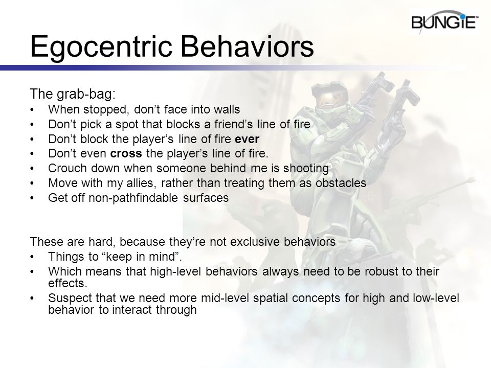 Egocentric Behaviors The grab-bag: When stopped, dont face into walls Dont pick a spot that blocks a friends line of fire Dont block the players line