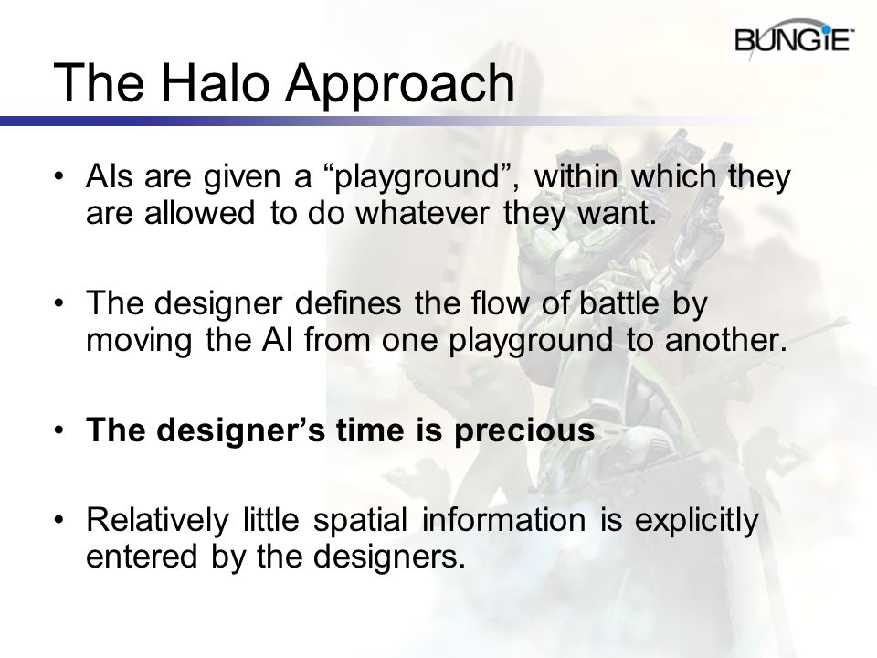 The Halo Approach AIs are given a playground, within which they are allowed to do whatever they want. The designer defines the flow of battle by movin