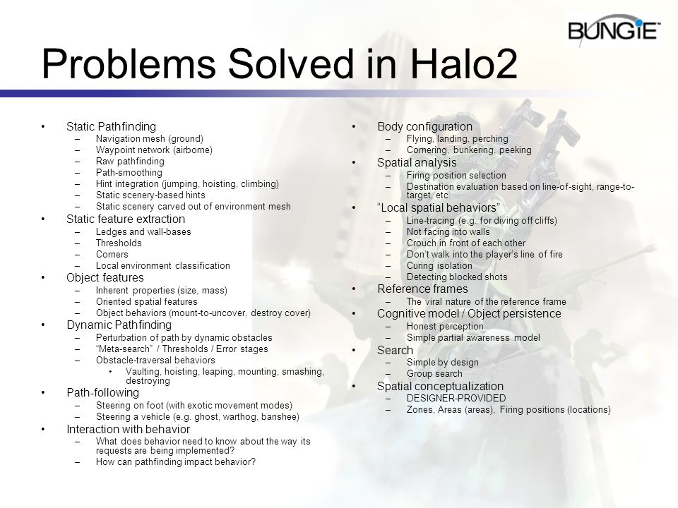 Problems Solved in Halo2 Static Pathfinding –Navigation mesh (ground) –Waypoint network (airborne) –Raw pathfinding –Path-smoothing –Hint integration