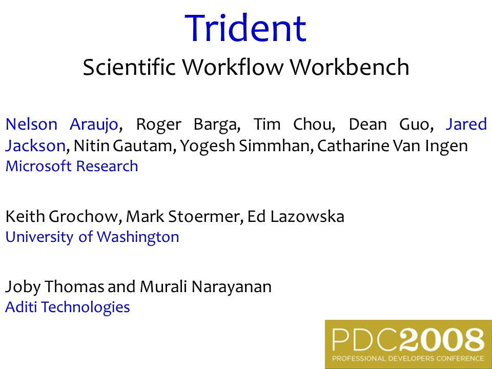 Trident Scientific Workflow Workbench Nelson Araujo, Roger Barga, Tim Chou, Dean Guo, Jared Jackson, Nitin Gautam, Yogesh Simmhan, Catharine Van Ingen Microsoft Research Keith Grochow, Mark Stoermer, Ed Lazowska University of Washington Joby Thomas and Murali Narayanan Aditi Technologies