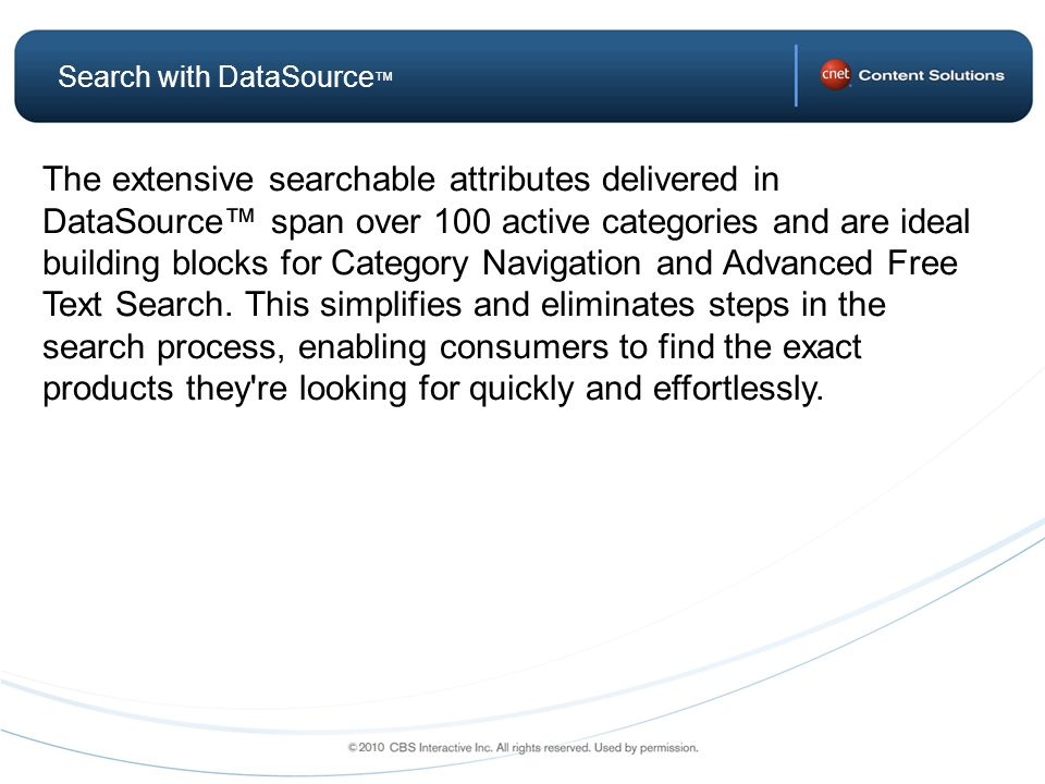 The extensive searchable attributes delivered in DataSource span over 100 active categories and are ideal building blocks for Category Navigation and Advanced Free Text Search.