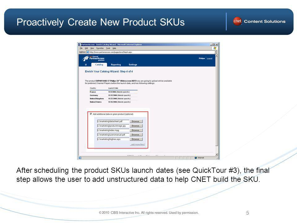 5 Proactively Create New Product SKUs After scheduling the product SKUs launch dates (see QuickTour #3), the final step allows the user to add unstructured data to help CNET build the SKU.