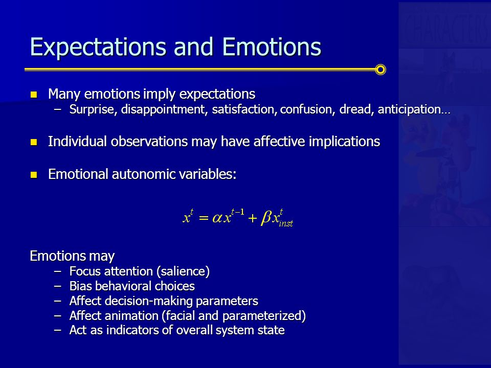 Expectations and Emotions Many emotions imply expectations Many emotions imply expectations –Surprise, disappointment, satisfaction, confusion, dread, anticipation… Individual observations may have affective implications Individual observations may have affective implications Emotional autonomic variables: Emotional autonomic variables: Emotions may –Focus attention (salience) –Bias behavioral choices –Affect decision-making parameters –Affect animation (facial and parameterized) –Act as indicators of overall system state