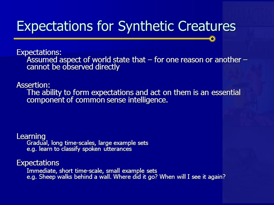 Expectations for Synthetic Creatures Expectations: Assumed aspect of world state that – for one reason or another – cannot be observed directly Assertion: The ability to form expectations and act on them is an essential component of common sense intelligence.