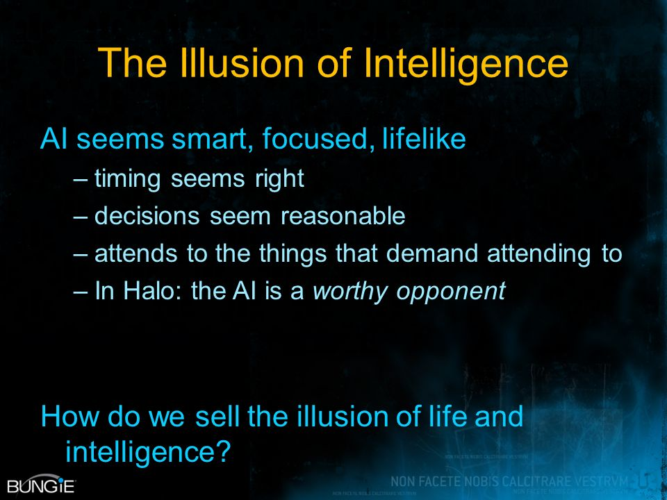 The Illusion of Intelligence AI seems smart, focused, lifelike –timing seems right –decisions seem reasonable –attends to the things that demand attending to –In Halo: the AI is a worthy opponent How do we sell the illusion of life and intelligence