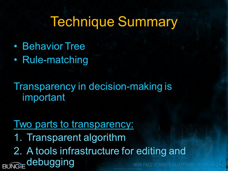 Technique Summary Behavior Tree Rule-matching Transparency in decision-making is important Two parts to transparency: 1.Transparent algorithm 2.A tools infrastructure for editing and debugging