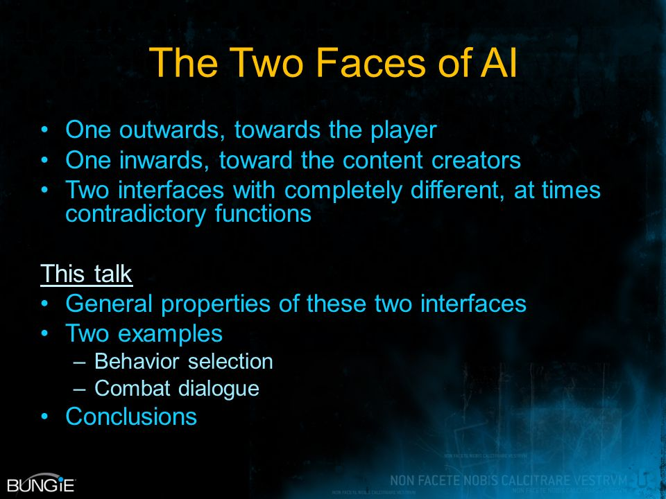 The Two Faces of AI One outwards, towards the player One inwards, toward the content creators Two interfaces with completely different, at times contradictory functions This talk General properties of these two interfaces Two examples –Behavior selection –Combat dialogue Conclusions