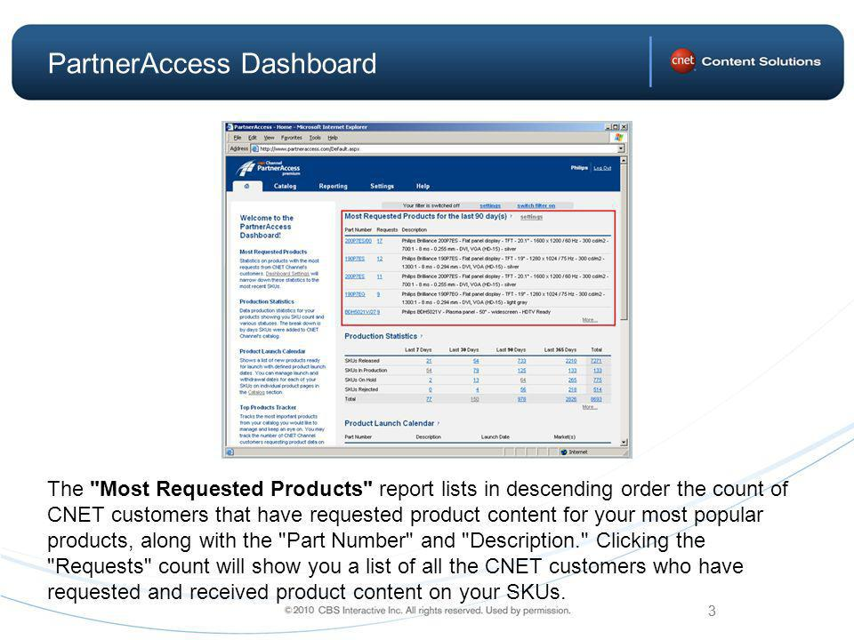 3 PartnerAccess Dashboard The Most Requested Products report lists in descending order the count of CNET customers that have requested product content for your most popular products, along with the Part Number and Description. Clicking the Requests count will show you a list of all the CNET customers who have requested and received product content on your SKUs.