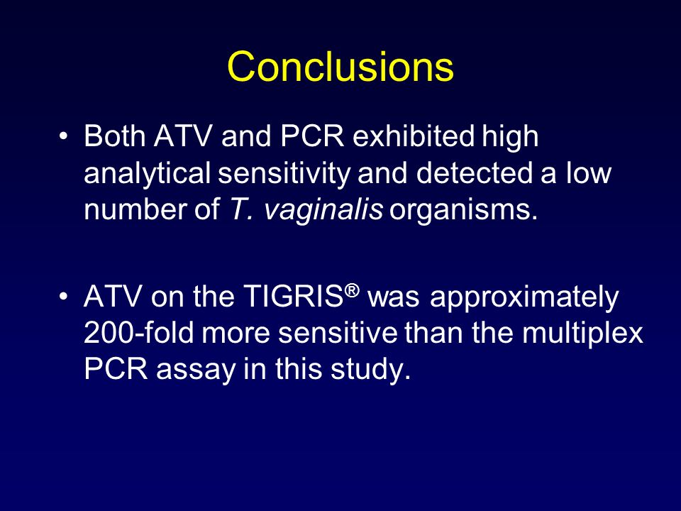 Conclusions Both ATV and PCR exhibited high analytical sensitivity and detected a low number of T. vaginalis organisms. ATV on the TIGRIS ® was approx