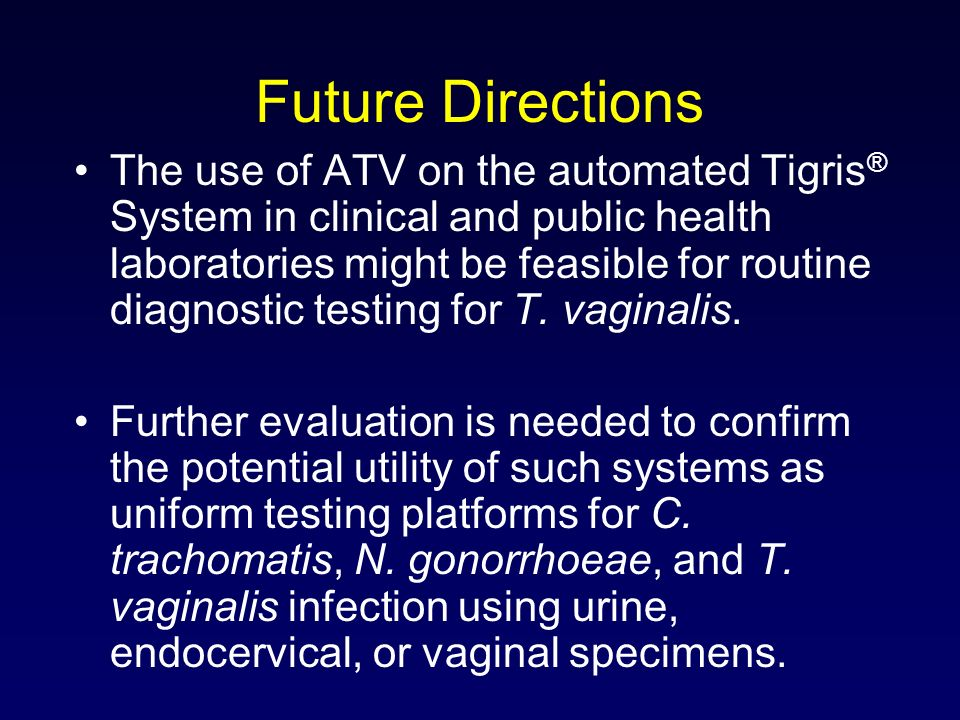 Future Directions The use of ATV on the automated Tigris ® System in clinical and public health laboratories might be feasible for routine diagnostic