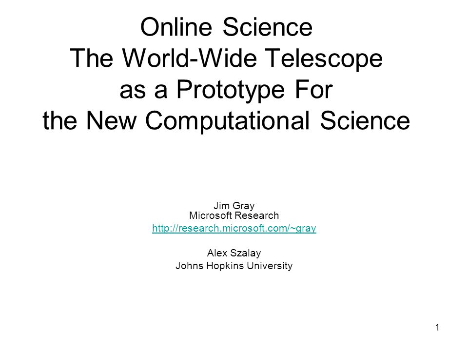 1 Online Science The World-Wide Telescope as a Prototype For the New Computational Science Jim Gray Microsoft Research http://research.microsoft.com/~gray Alex Szalay Johns Hopkins University