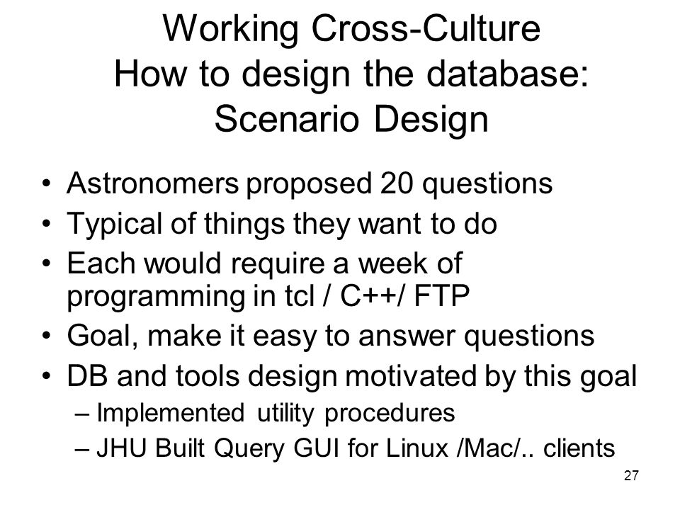 27 Working Cross-Culture How to design the database: Scenario Design Astronomers proposed 20 questions Typical of things they want to do Each would require a week of programming in tcl / C++/ FTP Goal, make it easy to answer questions DB and tools design motivated by this goal –Implemented utility procedures –JHU Built Query GUI for Linux /Mac/..