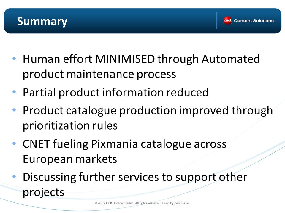 Summary Human effort MINIMISED through Automated product maintenance process Partial product information reduced Product catalogue production improved through prioritization rules CNET fueling Pixmania catalogue across European markets Discussing further services to support other projects