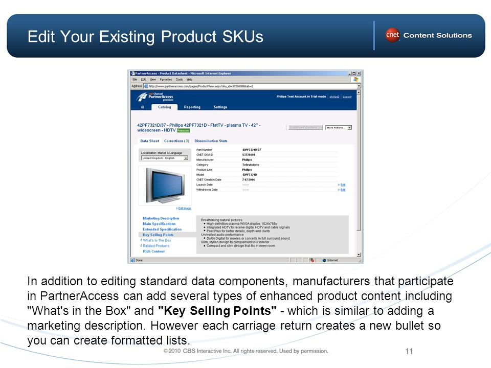 11 Edit Your Existing Product SKUs In addition to editing standard data components, manufacturers that participate in PartnerAccess can add several types of enhanced product content including What s in the Box and Key Selling Points - which is similar to adding a marketing description.