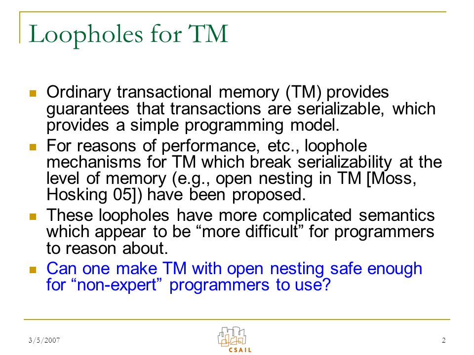 3/5/20072 Loopholes for TM Ordinary transactional memory (TM) provides guarantees that transactions are serializable, which provides a simple programming model.
