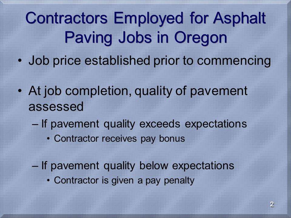 2 Contractors Employed for Asphalt Paving Jobs in Oregon Job price established prior to commencing At job completion, quality of pavement assessed –If pavement quality exceeds expectations Contractor receives pay bonus –If pavement quality below expectations Contractor is given a pay penalty