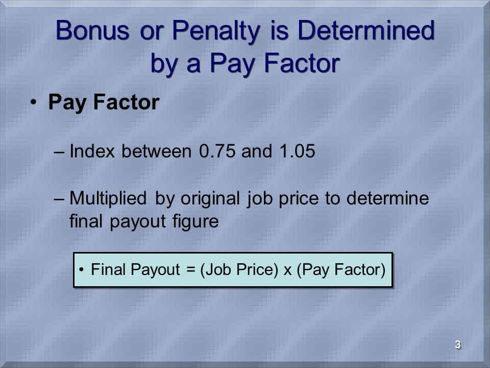 3 Bonus or Penalty is Determined by a Pay Factor Pay Factor –Index between 0.75 and 1.05 –Multiplied by original job price to determine final payout figure Final Payout = (Job Price) x (Pay Factor)
