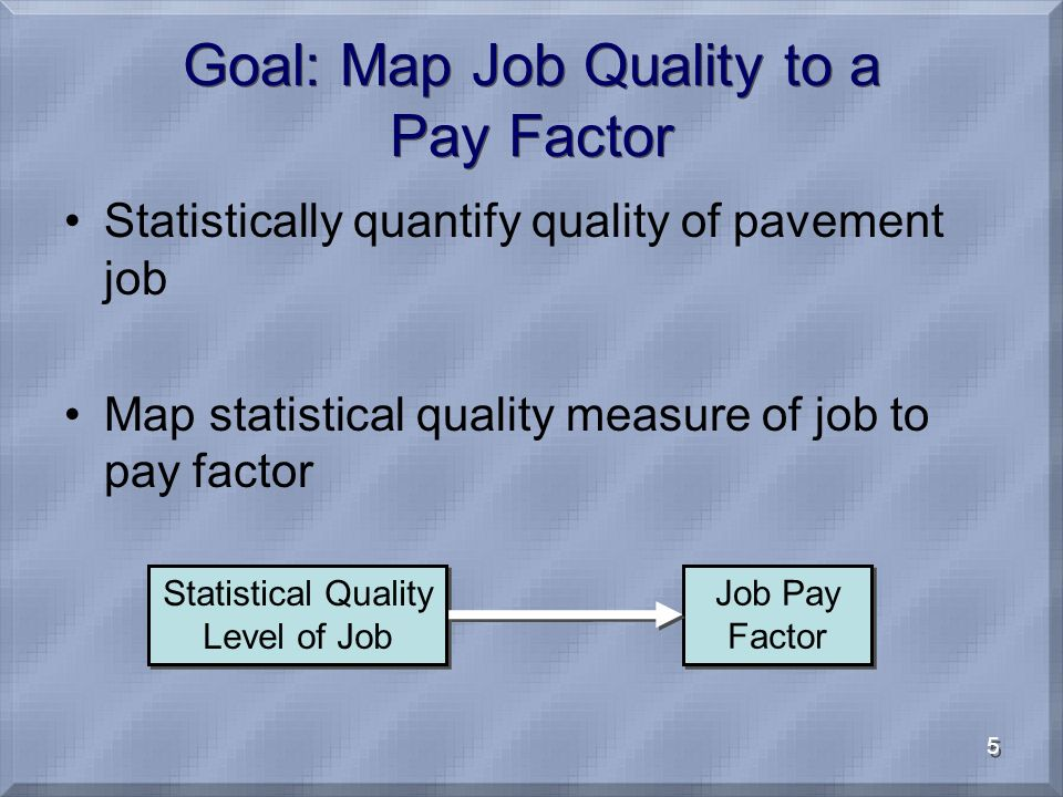 5 Goal: Map Job Quality to a Pay Factor Statistically quantify quality of pavement job Map statistical quality measure of job to pay factor Statistica