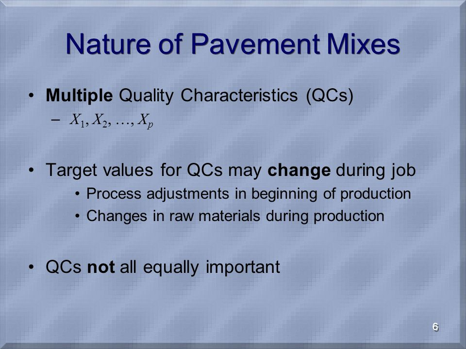 6 Nature of Pavement Mixes Multiple Quality Characteristics (QCs) – X 1, X 2, …, X p Target values for QCs may change during job Process adjustments in beginning of production Changes in raw materials during production QCs not all equally important