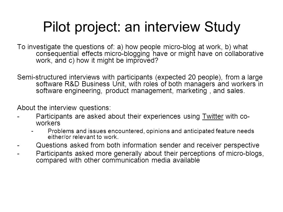Pilot project: an interview Study To investigate the questions of: a) how people micro-blog at work, b) what consequential effects micro-blogging have or might have on collaborative work, and c) how it might be improved.