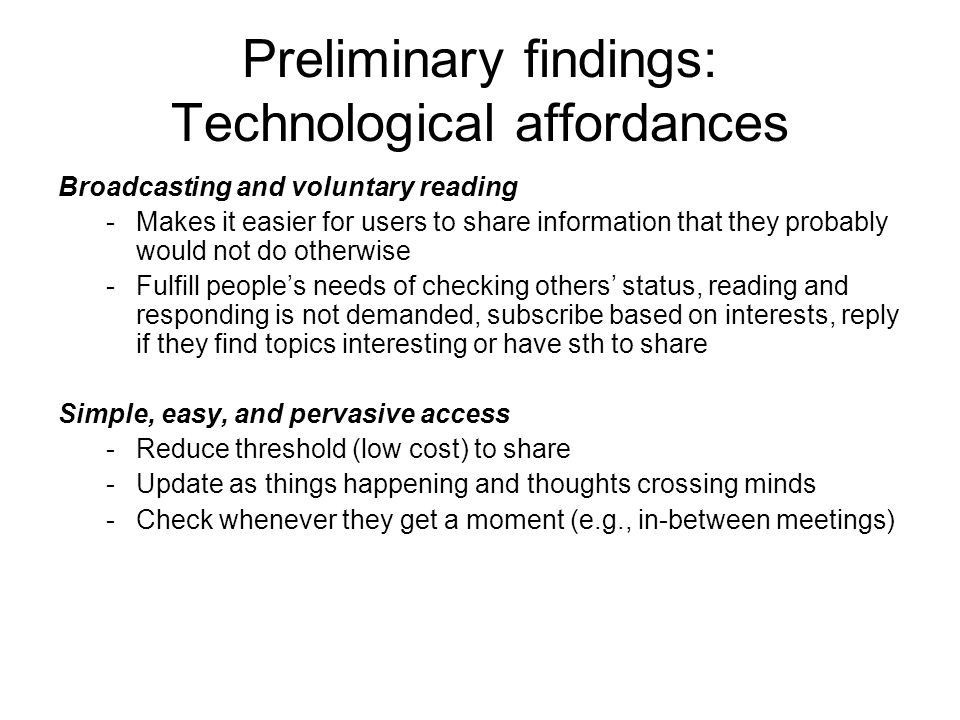 Preliminary findings: Technological affordances Broadcasting and voluntary reading -Makes it easier for users to share information that they probably would not do otherwise -Fulfill peoples needs of checking others status, reading and responding is not demanded, subscribe based on interests, reply if they find topics interesting or have sth to share Simple, easy, and pervasive access -Reduce threshold (low cost) to share -Update as things happening and thoughts crossing minds -Check whenever they get a moment (e.g., in-between meetings)
