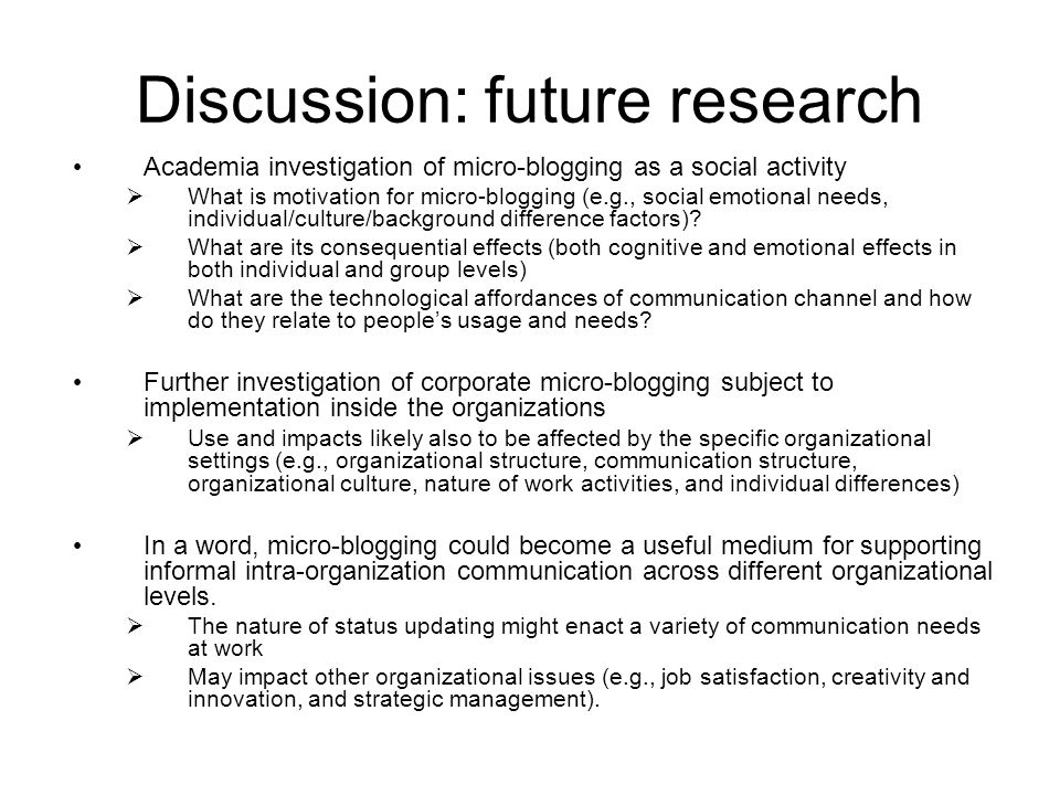 Discussion: future research Academia investigation of micro-blogging as a social activity What is motivation for micro-blogging (e.g., social emotional needs, individual/culture/background difference factors).