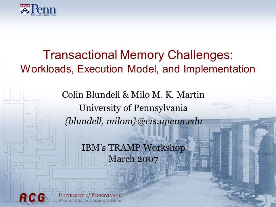 Transactional Memory Challenges: Workloads, Execution Model, and Implementation Colin Blundell & Milo M. K. Martin University of Pennsylvania {blundel