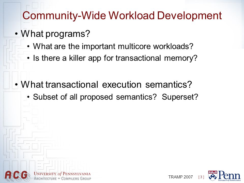 [ 3 ] TRAMP 2007 Community-Wide Workload Development What programs? What are the important multicore workloads? Is there a killer app for transactiona