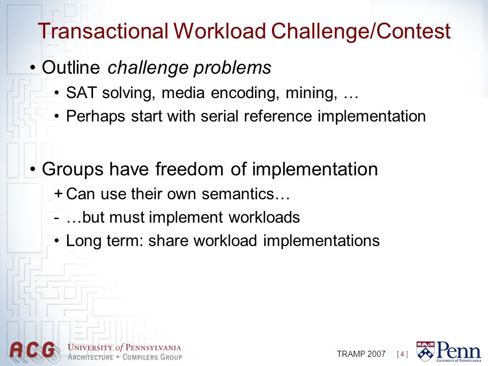 [ 4 ] TRAMP 2007 Transactional Workload Challenge/Contest Outline challenge problems SAT solving, media encoding, mining, … Perhaps start with serial